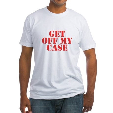 Get Off My Case Fitted T-Shirt