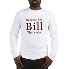 Because I'm Bill Long Sleeve T-Shirt