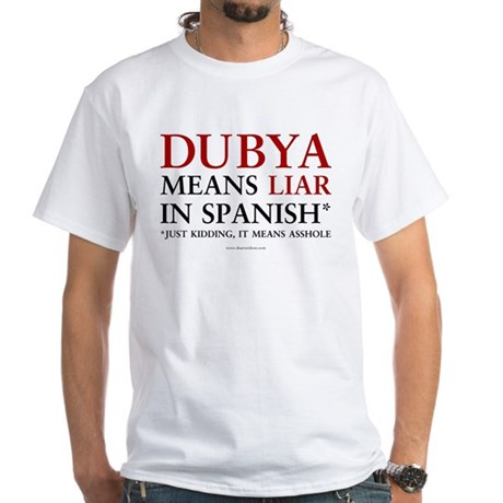 Dubya means liar White T-Shirt