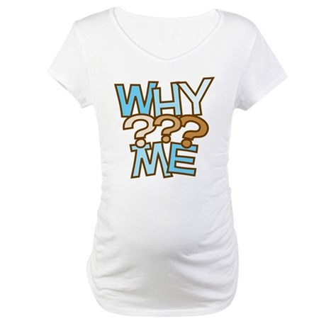 Why Me Maternity T-Shirt