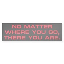 No Matter Where You Go Bumper Bumper Sticker
