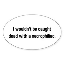 Caught dead with necrophiliac Oval Decal