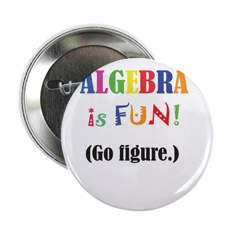 "ALGEBRA is FUN! Go figure. 2.25"" Button"