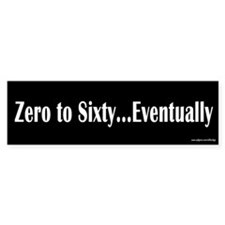 Zero to Sixty Eventually Bumper Bumper Sticker