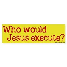Bumper Sticker - Who would Jesus execute?