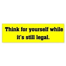 Think for yourself while it is still legal.