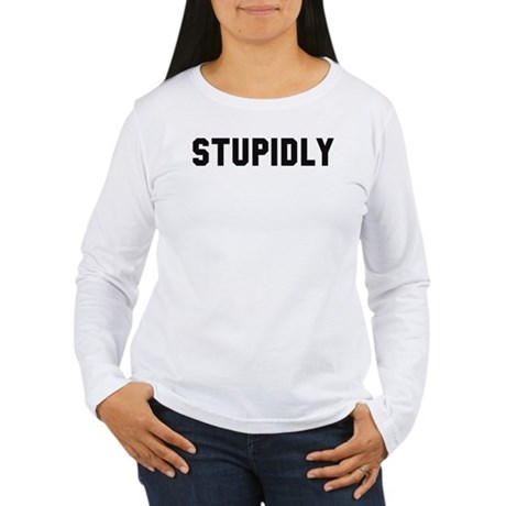 STUPIDLY Women's Long Sleeve T-Shirt