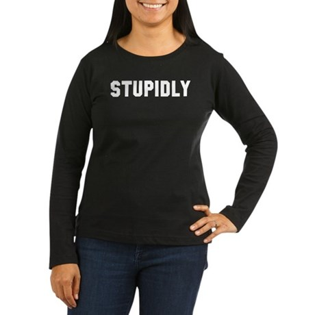 STUPIDLY Women's Long Sleeve Dark T-Shirt