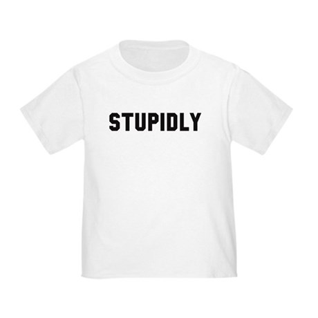 STUPIDLY Toddler T-Shirt