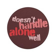 "Doesn't Handle Alone Well 3.5"" Button (100 pack)"