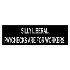 Silly Liberal Paychecks Are For Workers Bumper Sticker