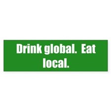 Drink global. Eat local.