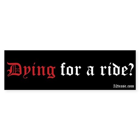 Dying For A Ride? Bumper Sticker