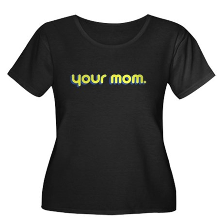 Your Mom. Womens Plus Size Scoop Neck Dark T-Shir