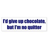 I'd give up chocolate, but I'm no quitter
