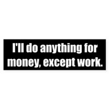 I'll do anything for money, except work.
