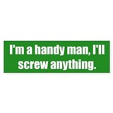 I'm a handy man, I'll screw anything.
