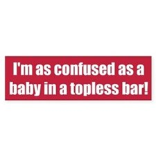 I'm as confused as a baby in a topless bar!