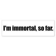 I'm immortal, so far.