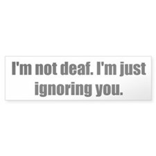 I'm not deaf. I'm just ignoring you.