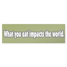 What You Eat Impacts the World Bumper Bumper Sticker