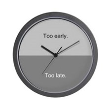 """Too early, too late"" Wall Clock"