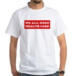We All Need Health Care White T-Shirt