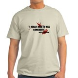 I Really Need to Kill T-Shirt