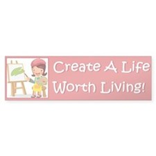 """Create a Life Worth Living""Bumper Sticker"