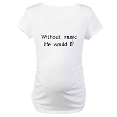 Without Music Life Would Be F Maternity T-Shirt