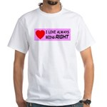 I Love Always Being RIGHT White T-Shirt