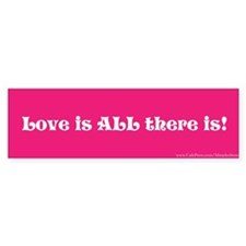 Love is All There is Bumper Bumper Sticker