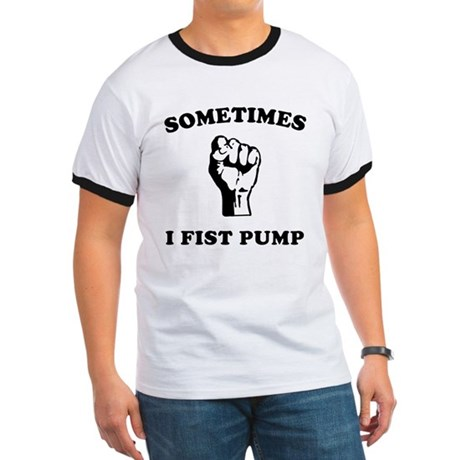 Sometimes I Fist Pump Ringer T