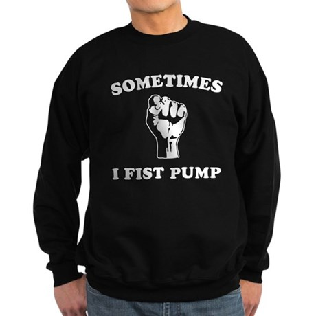 Sometimes I Fist Pump Dark Sweatshirt