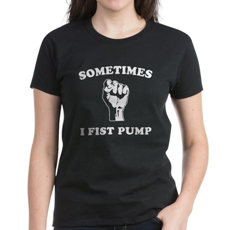 Sometimes I Fist Pump Womens T-Shirt