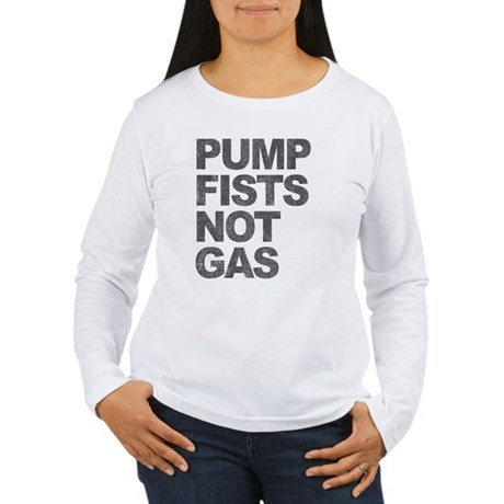 Pump Fists Not Gas Womens Long Sleeve T-Shirt