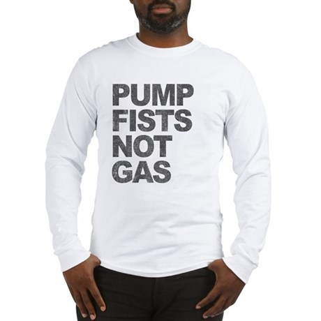 Pump Fists Not Gas Long Sleeve T-Shirt