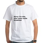 Your Mom Made Breakfast White T-Shirt
