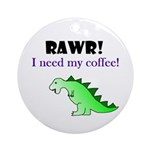 RAWR! I need my coffee! Ornament (Round)