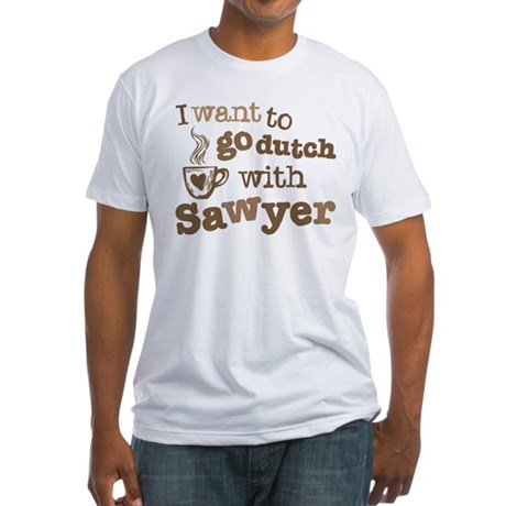 I want to go dutch w/Sawyer Fitted T-Shirt