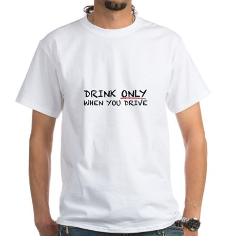 Drink Only When Driving White T-Shirt