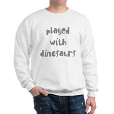 PLAYED WITH DINOSAURS Sweatshirt