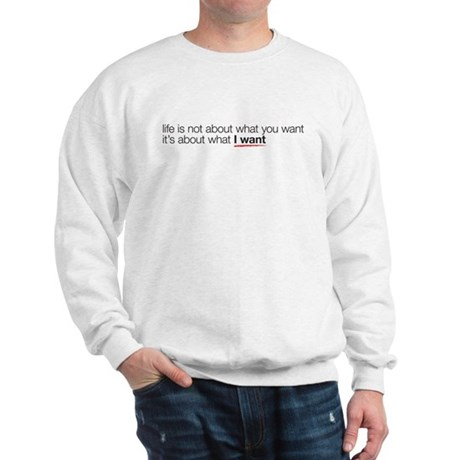 life is not about what you wa Sweatshirt