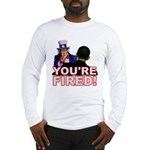 You're Fired! Long Sleeve T-Shirt