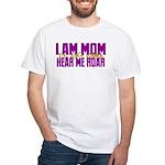 I Am Mom (You Dont' Wanna) Hear Me Roar. White T-S