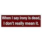 When I say Irony is Dead bumper sticker