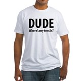 Dude, Where's My Tonsils? Shirt