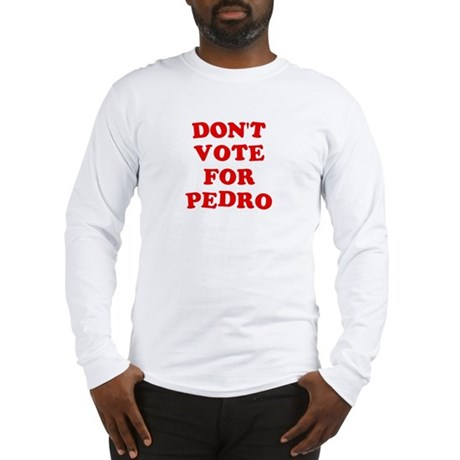 Don't Vote for Pedro Long Sleeve T-Shirt