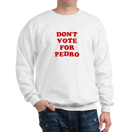 Don't Vote for Pedro Sweatshirt