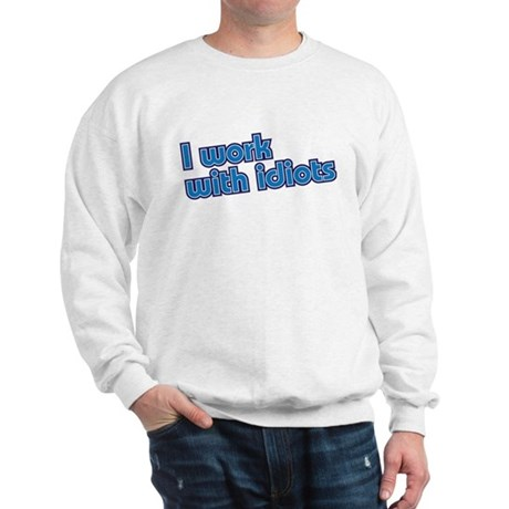 I work with idiots Sweatshirt